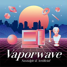 Vaporwave ~Nostalgic & Artificial~